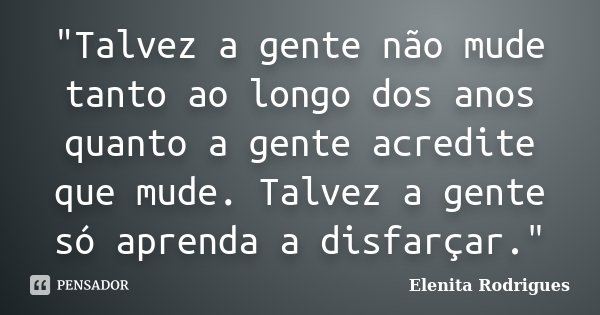 """""""Talvez a gente não mude tanto ao longo dos anos quanto a gente acredite que mude. Talvez a gente só aprenda a disfarçar.""""... Frase de Elenita Rodrigues."""