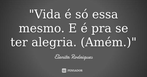 """""""Vida é só essa mesmo. E é pra se ter alegria. (Amém.)""""... Frase de Elenita Rodrigues."""
