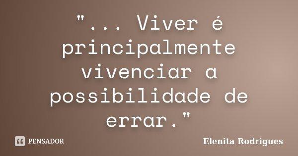 """""""... Viver é principalmente vivenciar a possibilidade de errar.""""... Frase de Elenita Rodrigues."""