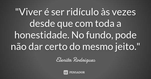"""""""Viver é ser ridículo às vezes desde que com toda a honestidade. No fundo, pode não dar certo do mesmo jeito.""""... Frase de Elenita Rodrigues."""
