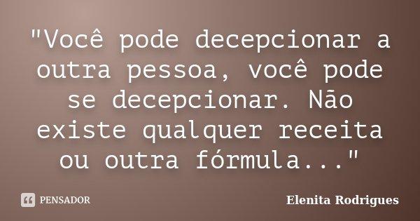 """""""Você pode decepcionar a outra pessoa, você pode se decepcionar. Não existe qualquer receita ou outra fórmula...""""... Frase de Elenita Rodrigues."""