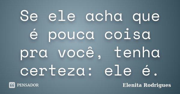 Se ele acha que é pouca coisa pra você, tenha certeza: ele é.... Frase de Elenita Rodrigues.