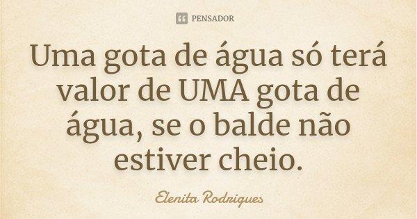 Uma gota de água só terá valor de UMA gota de água, se o balde não estiver cheio.... Frase de Elenita Rodrigues.