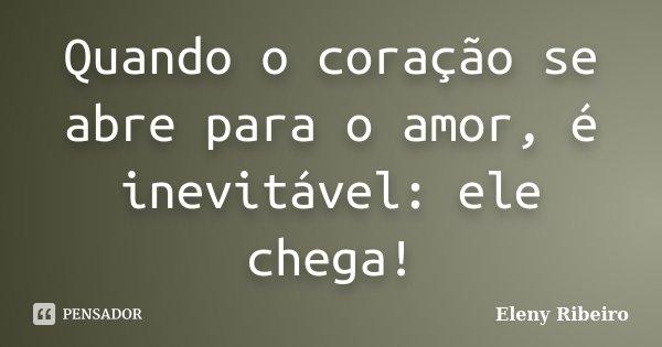Quando o coração se abre para o amor, é inevitável: ele chega!... Frase de Eleny Ribeiro.
