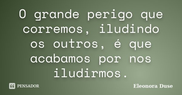 O grande perigo que corremos, iludindo os outros, é que acabamos por nos iludirmos.... Frase de Eleonora Duse.