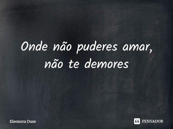 Onde não puderes amar, não te demores.... Frase de Eleonora Duse.