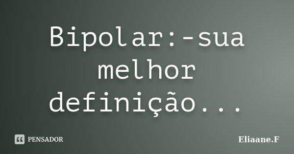 Bipolar:-sua melhor definição...... Frase de Eliaane.F.