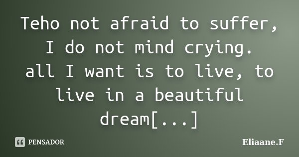 Teho not afraid to suffer, I do not mind crying. all I want is to live, to live in a beautiful dream[...]... Frase de Eliaane.F.