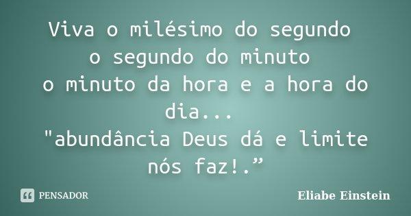 """Viva o milésimo do segundo o segundo do minuto o minuto da hora e a hora do dia... """"abundância Deus dá e limite nós faz!.""""... Frase de Eliabe Einstein."""