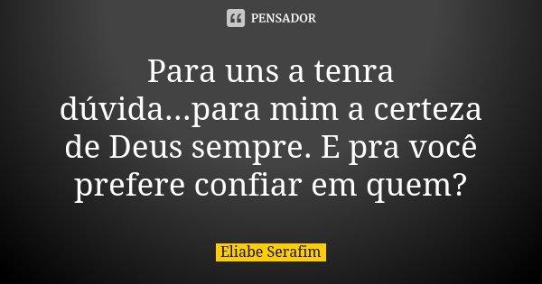Para uns a tenra dúvida...para mim a certeza de Deus sempre. E pra você prefere confiar em quem?... Frase de Eliabe Serafim.