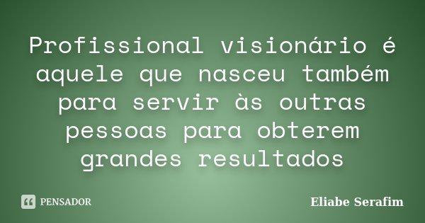 Profissional visionário é aquele que nasceu também para servir às outras pessoas para obterem grandes resultados... Frase de Eliabe Serafim.