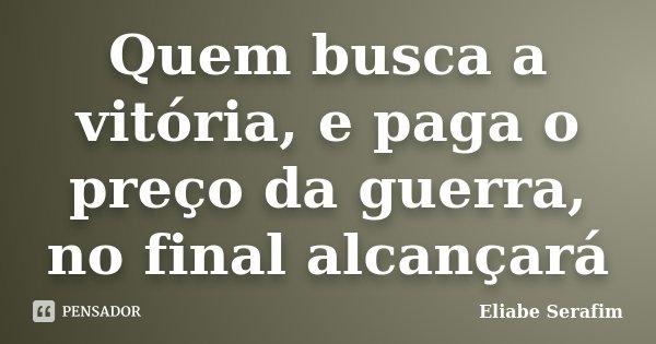 Quem busca a vitória, e paga o preço da guerra, no final alcançará... Frase de Eliabe Serafim.