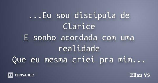 ...Eu sou discípula de Clarice E sonho acordada com uma realidade Que eu mesma criei pra mim...... Frase de Elian VS.