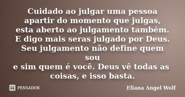 Cuidado ao julgar uma pessoa apartir do momento que julgas, esta aberto ao julgamento também. E digo mais seras julgado por Deus. Seu julgamento não define quem... Frase de Eliana Angel Wolf.