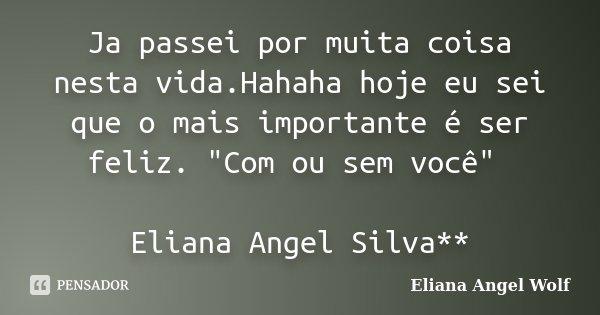 """Ja passei por muita coisa nesta vida.Hahaha hoje eu sei que o mais importante é ser feliz. """"Com ou sem você"""" Eliana Angel Silva**... Frase de Eliana Angel Wolf."""