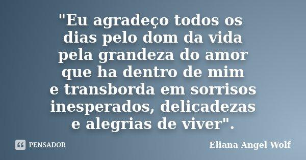 """""""Eu agradeço todos os dias pelo dom da vida pela grandeza do amor que ha dentro de mim e transborda em sorrisos inesperados, delicadezas e alegrias de vive... Frase de Eliana Angel Wolf."""