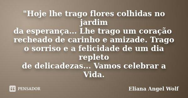 """""""Hoje lhe trago flores colhidas no jardim da esperança... Lhe trago um coração recheado de carinho e amizade. Trago o sorriso e a felicidade de um dia repl... Frase de Eliana Angel Wolf."""