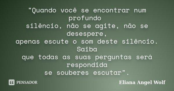 """""""Quando você se encontrar num profundo silêncio, não se agite, não se desespere, apenas escute o som deste silêncio. Saiba que todas as suas perguntas será... Frase de Eliana Angel Wolf."""