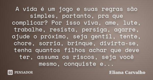 A vida é um jogo e suas regras são simples, portanto, pra que complicar? Por isso viva, ame, lute, trabalhe, resista, persiga, agarre, ajude o próximo, seja gen... Frase de Eliana Carvalho.