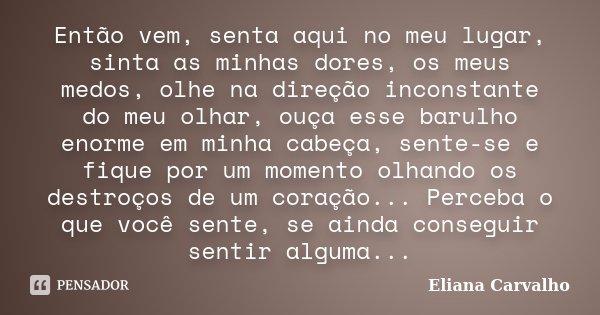 Então vem, senta aqui no meu lugar, sinta as minhas dores, os meus medos, olhe na direção inconstante do meu olhar, ouça esse barulho enorme em minha cabeça, se... Frase de Eliana Carvalho.