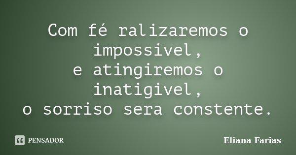 Com fé ralizaremos o impossivel, e atingiremos o inatigivel, o sorriso sera constente.... Frase de Eliana Farias.