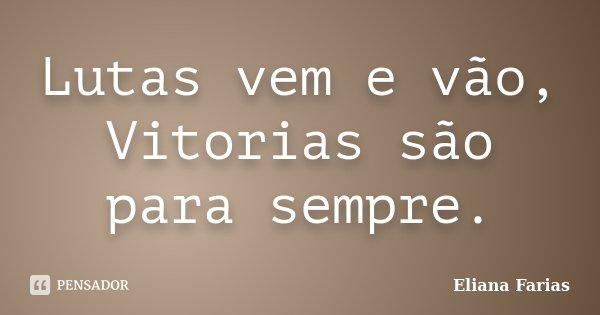 Lutas vem e vão, Vitorias são para sempre.... Frase de Eliana Farias.