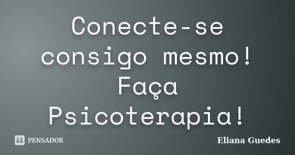 Conecte-se consigo mesmo! Faça Psicoterapia!... Frase de Eliana Guedes.