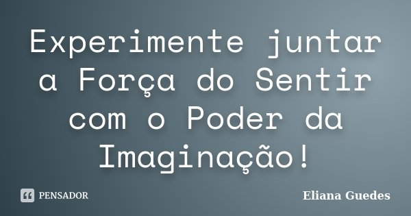 Experimente juntar a Força do Sentir com o Poder da Imaginação!... Frase de Eliana Guedes.