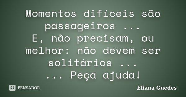 Momentos difíceis são passageiros ... E, não precisam, ou melhor: não devem ser solitários ... ... Peça ajuda!... Frase de Eliana Guedes.