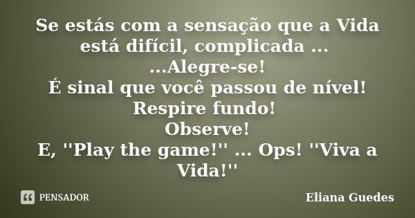 Se estás com a sensação que a Vida está difícil, complicada ... ...Alegre-se! É sinal que você passou de nível! Respire fundo! Observe! E, ''Play the game!'' ..... Frase de Eliana Guedes.