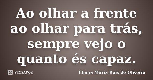 Ao olhar a frente ao olhar para trás, sempre vejo o quanto és capaz.... Frase de Eliana Maria Reis de Oliveira.