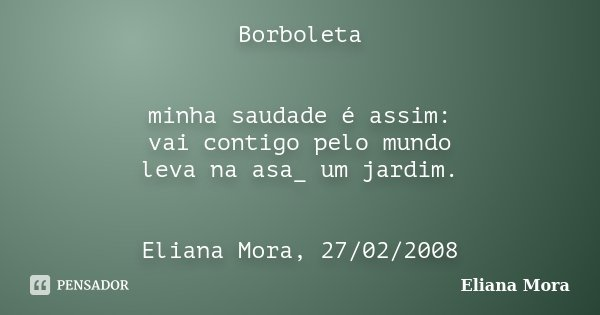 Borboleta minha saudade é assim: vai contigo pelo mundo leva na asa_ um jardim. Eliana Mora, 27/02/2008... Frase de Eliana Mora.