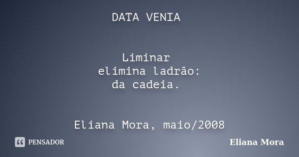 DATA VENIA Liminar elimina ladrão: da cadeia. Eliana Mora, maio/2008... Frase de Eliana Mora.