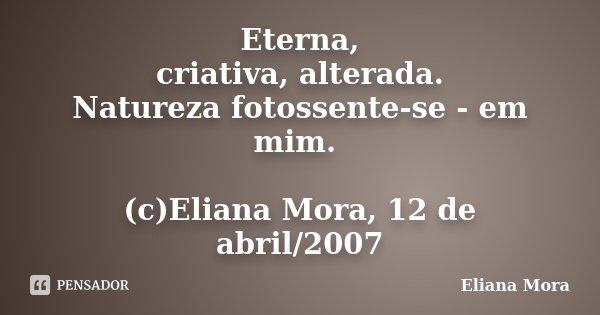 Eterna, criativa, alterada. Natureza fotossente-se - em mim. (c)Eliana Mora, 12 de abril/2007... Frase de Eliana Mora.
