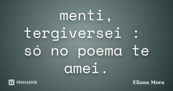 menti, tergiversei : só no poema te amei.... Frase de Eliana Mora.