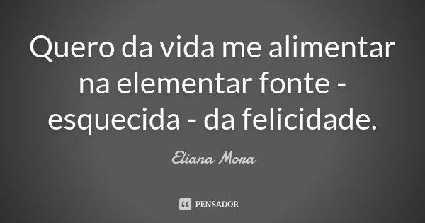 Quero da vida me alimentar na elementar fonte - esquecida - da felicidade.... Frase de Eliana Mora.