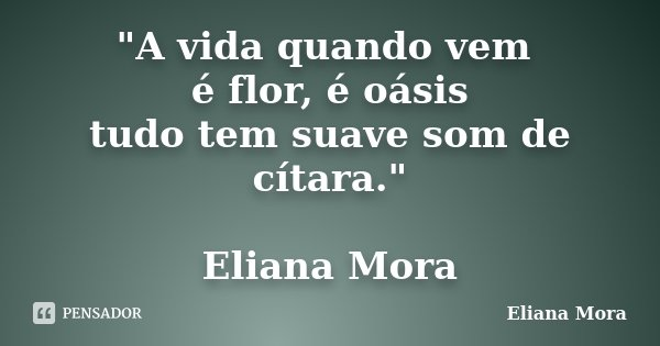 """""""A vida quando vem é flor, é oásis tudo tem suave som de cítara."""" Eliana Mora... Frase de Eliana Mora."""