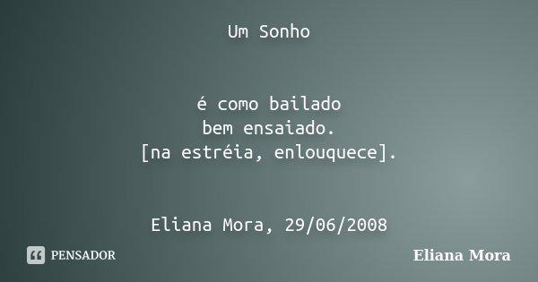 Um Sonho é como bailado bem ensaiado. [na estréia, enlouquece]. Eliana Mora, 29/06/2008... Frase de Eliana Mora.