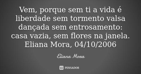 Vem, porque sem ti a vida é liberdade sem tormento valsa dançada sem entrosamento : casa vazia, sem flores na janela. Eliana Mora, 04/10/2006... Frase de Eliana Mora.