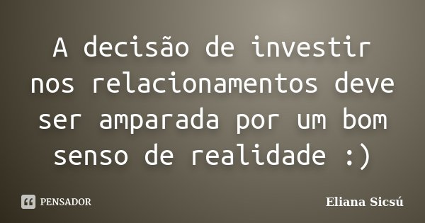 A decisão de investir nos relacionamentos deve ser amparada por um bom senso de realidade :)... Frase de Eliana Sicsú.