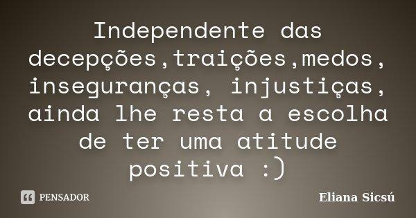 Independente das decepções,traições,medos, inseguranças, injustiças, ainda lhe resta a escolha de ter uma atitude positiva :)... Frase de Eliana Sicsú.