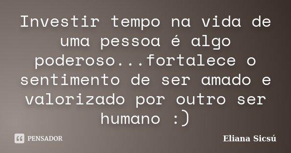 Investir tempo na vida de uma pessoa é algo poderoso...fortalece o sentimento de ser amado e valorizado por outro ser humano :)... Frase de Eliana Sicsú.