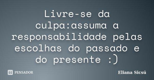 Livre-se da culpa:assuma a responsabilidade pelas escolhas do passado e do presente :)... Frase de Eliana Sicsú.