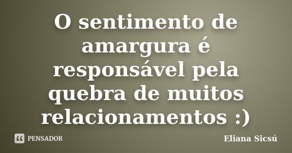 O sentimento de amargura é responsável pela quebra de muitos relacionamentos :)... Frase de Eliana Sicsú.