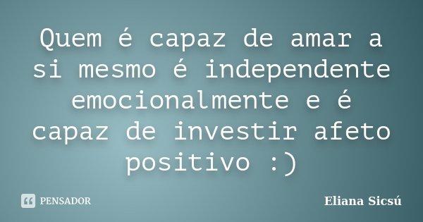 Quem é capaz de amar a si mesmo é independente emocionalmente e é capaz de investir afeto positivo :)... Frase de Eliana Sicsú.