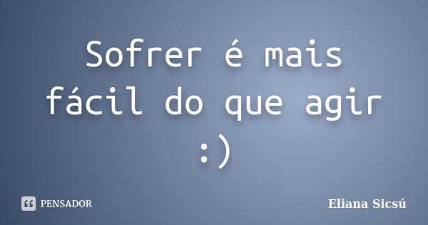 Sofrer é mais fácil do que agir :)... Frase de Eliana Sicsú.