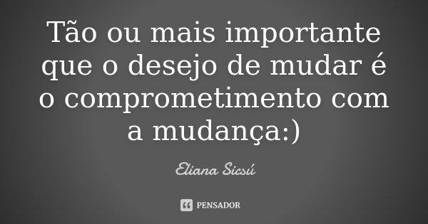 Tão ou mais importante que o desejo de mudar é o comprometimento com a mudança :)... Frase de Eliana Sicsú.