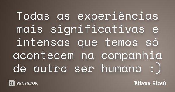 Todas as experiências mais significativas e intensas que temos só acontecem na companhia de outro ser humano :)... Frase de Eliana Sicsú.