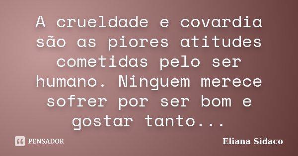A crueldade e covardia são as piores atitudes cometidas pelo ser humano. Ninguem merece sofrer por ser bom e gostar tanto...... Frase de Eliana Sidaco.