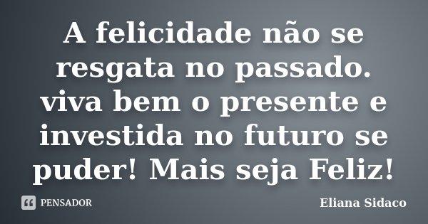A felicidade não se resgata no passado. viva bem o presente e investida no futuro se puder! Mais seja Feliz!... Frase de Eliana Sidaco.